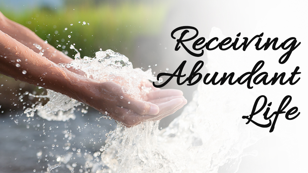 Receiving Abundant Life